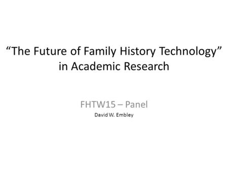 """The Future of Family History Technology"" in Academic Research FHTW15 – Panel David W. Embley."