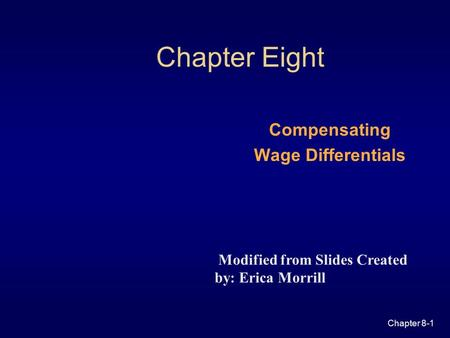 Chapter 8-1 Chapter Eight Compensating Wage Differentials Modified from Slides Created by: Erica Morrill.