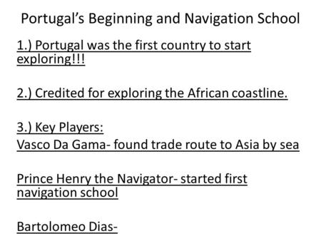 Portugal's Beginning and Navigation School 1.) Portugal was the first country to start exploring!!! 2.) Credited for exploring the African coastline. 3.)