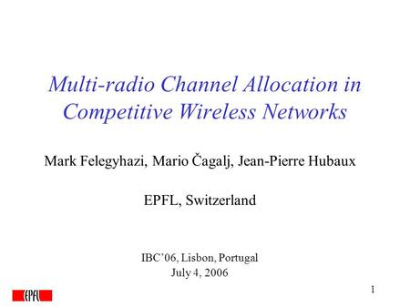 1 Multi-radio Channel Allocation in Competitive Wireless Networks Mark Felegyhazi, Mario Čagalj, Jean-Pierre Hubaux EPFL, Switzerland IBC'06, Lisbon, Portugal.