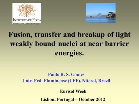 Fusion, transfer and breakup of light weakly bound nuclei at near barrier energies. Paulo R. S. Gomes Univ. Fed. Fluminense (UFF), Niteroi, Brazil Eurisol.