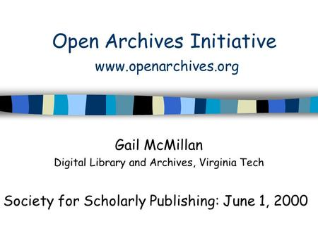 Open Archives Initiative www.openarchives.org Gail McMillan Digital Library and Archives, Virginia Tech Society for Scholarly Publishing: June 1, 2000.