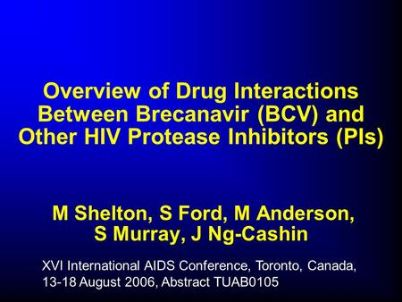 Overview of Drug Interactions Between Brecanavir (BCV) and Other HIV Protease Inhibitors (PIs) M Shelton, S Ford, M Anderson, S Murray, J Ng-Cashin XVI.