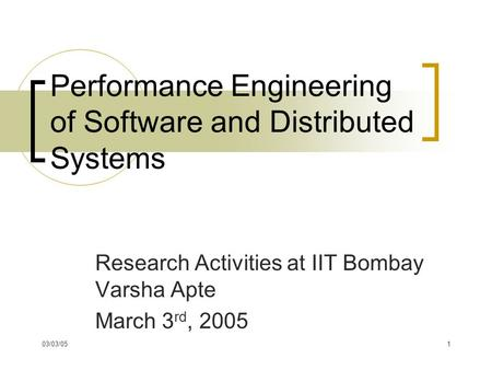 03/03/051 Performance Engineering of Software and Distributed Systems Research Activities at IIT Bombay Varsha Apte March 3 rd, 2005.