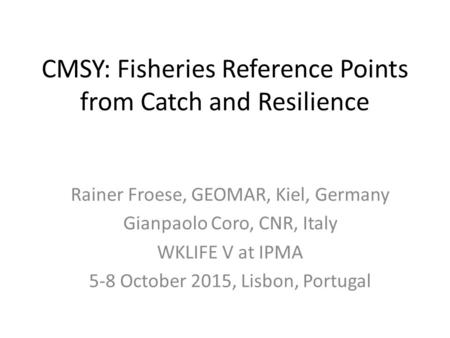CMSY: Fisheries Reference Points from Catch and Resilience Rainer Froese, GEOMAR, Kiel, Germany Gianpaolo Coro, CNR, Italy WKLIFE V at IPMA 5-8 October.