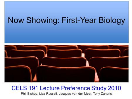 Now Showing: First-Year Biology CELS 191 Lecture Preference Study 2010 Phil Bishop, Lisa Russell, Jacques van der Meer, Tony Zaharic.
