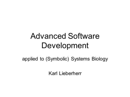 Advanced Software Development applied to (Symbolic) Systems Biology Karl Lieberherr.