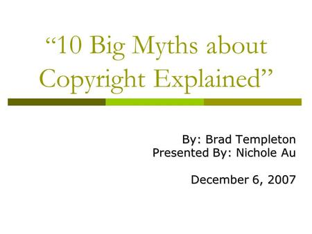""" 10 Big Myths about Copyright Explained"" By: Brad Templeton Presented By: Nichole Au December 6, 2007."
