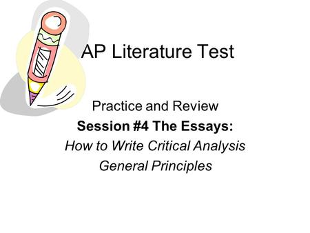 AP Literature Test Practice and Review Session #4 The Essays: How to Write Critical Analysis General Principles.