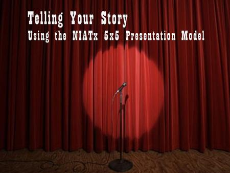 Using the NIATx 5x5 Presentation Model Telling Your Story.