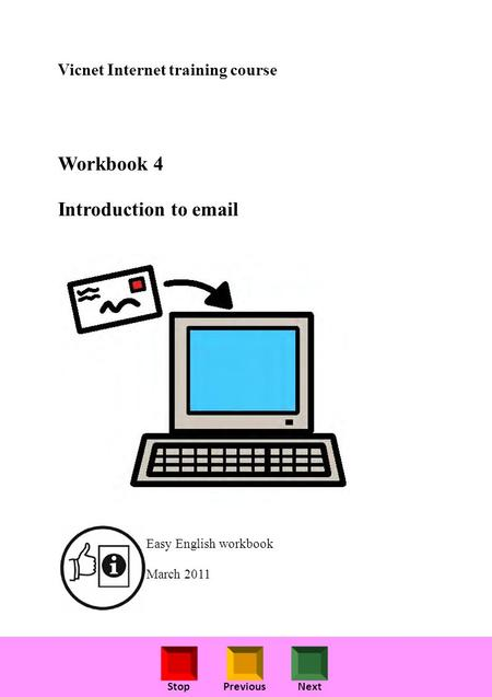 StopPreviousNext Vicnet Internet training course Workbook 4 Introduction to email Easy English workbook March 2011.