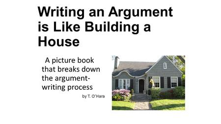 Writing an Argument is Like Building a House A picture book that breaks down the argument- writing process by T. O'Hara.