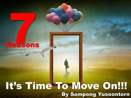 7 Reasons It's Time To Move On!!! By Sompong Yusoontorn.