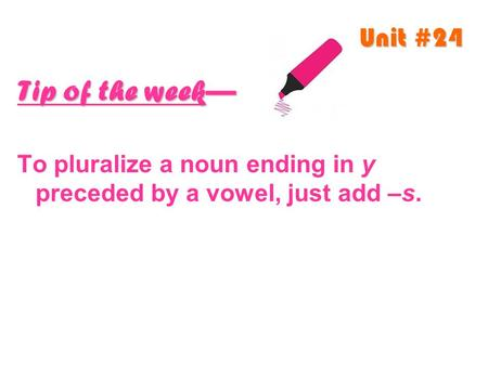 Unit #24 Tip of the week— To pluralize a noun ending in y preceded by a vowel, just add –s.