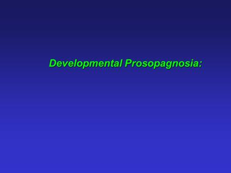 Developmental Prosopagnosia:. Developmental prosopagnosia: Face recognition impairment without any apparent deficits in vision, intelligence or social.