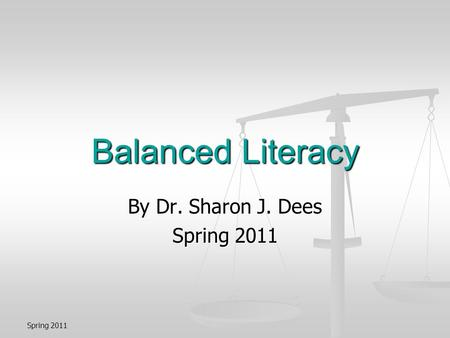Spring 2011 Balanced Literacy By Dr. Sharon J. Dees Spring 2011.