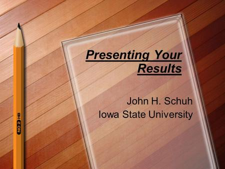 John H. Schuh Iowa State University Presenting Your Results.