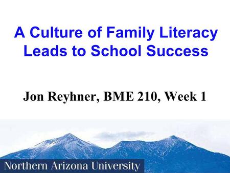 1 A <strong>Culture</strong> of Family Literacy Leads to School Success Jon Reyhner, BME 210, Week 1.