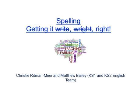 Spelling Getting it write, wright, right! Christie Ritman-Meer and Matthew Bailey (KS1 and KS2 English Team)