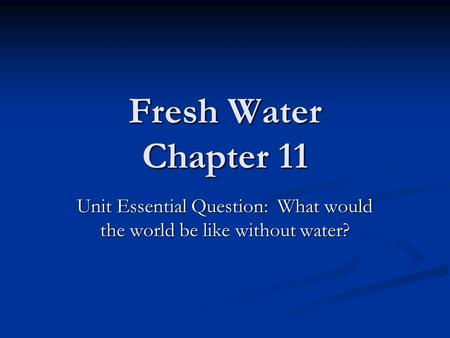 Fresh Water Chapter 11 Unit Essential Question: What would the world be like without water?