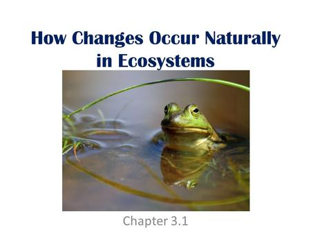 How Changes Occur Naturally in Ecosystems Chapter 3.1.