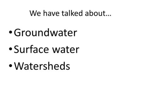 We have talked about… Groundwater Surface water Watersheds.