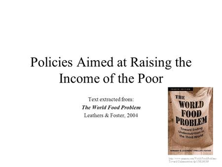 Policies Aimed at Raising the Income of the Poor Text extracted from: The World Food Problem Leathers & Foster, 2004