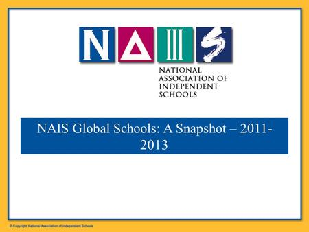 NAIS Global Schools: A Snapshot – 2011- 2013 A school is considered Global if it has any of the following:  Participation in Challenge 20/20 or other.