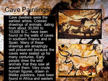 Cave Paintings Cave dwellers were the earliest artists. Colored drawings of animals, dating from about 30,000 to 10,000 B.C., have been found on the walls.