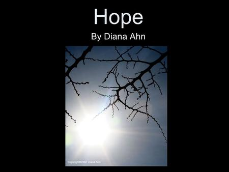 Hope By Diana Ahn. *Artistic Statement* How blessed is it that our lives have hope! Even if we are inside of pure darkness, there is always a single light.