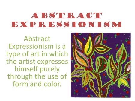 Abstract Expressionism Abstract Expressionism is a type of art in which the artist expresses himself purely through the use of form and color.