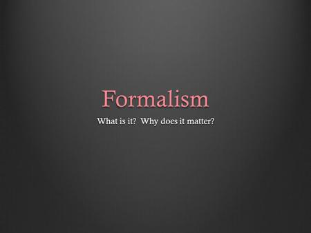 Formalism What is it? Why does it matter?. In art theory, FORMALISM is the concept that a work's artistic value is entirely determined by its form – the.