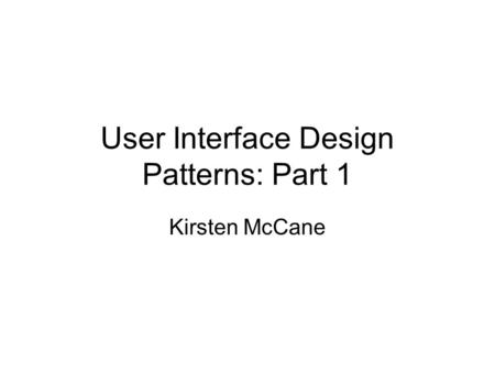 User Interface Design Patterns: Part 1 Kirsten McCane.