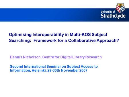 Optimising Interoperability in Multi-KOS Subject Searching: Framework for a Collaborative Approach? Dennis Nicholson, Centre for Digital Library Research.
