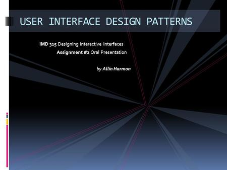 IMD 315 Designing Interactive Interfaces Assignment #2 Oral Presentation by Allin Harmon USER INTERFACE DESIGN PATTERNS.