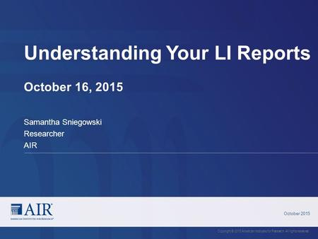 Understanding Your LI Reports October 16, 2015 October 2015 Copyright © 2015 American Institutes for Research. All rights reserved. Samantha Sniegowski.