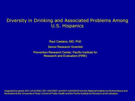 Diversity in Drinking and Associated Problems Among U.S. Hispanics Supported by grants RO1 AA 013642, R01-AA016827 and RO1-AA020542 from the National Institute.