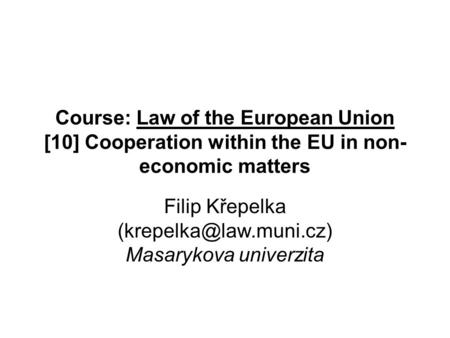 Course: Law of the European Union [10] Cooperation within the EU in non- economic matters Filip Křepelka Masarykova univerzita.