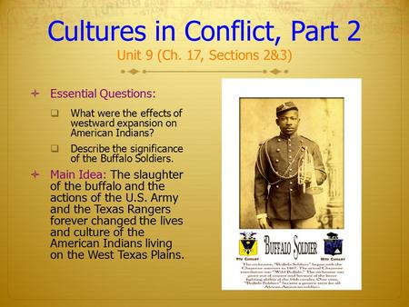 Cultures in Conflict, Part 2 Unit 9 (Ch. 17, Sections 2&3)  Essential Questions:  What were the effects of westward expansion on American Indians? 