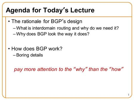 1 Agenda for Today's Lecture The rationale for BGP's design –What is interdomain routing and why do we need it? –Why does BGP look the way it does? How.