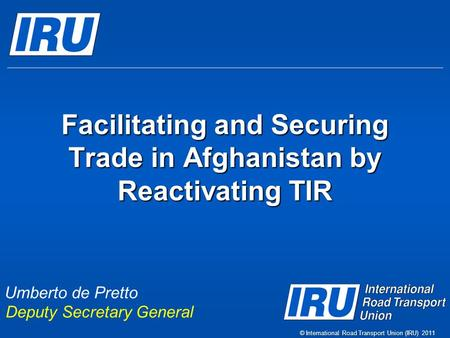 Facilitating and Securing Trade in Afghanistan by Reactivating TIR © International Road Transport Union (IRU) 2011 Umberto de Pretto Deputy Secretary General.