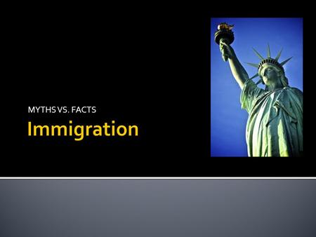 MYTHS VS. FACTS Immigration http://www.census.gov/popclock/