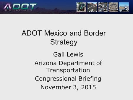ADOT Mexico and Border ADOT Mexico and Border Strategy Gail Lewis Arizona Department of Transportation Congressional Briefing November 3, 2015.