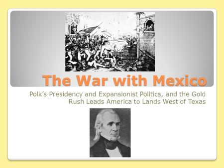 The War with Mexico Polk's Presidency and Expansionist Politics, and the Gold Rush Leads America to Lands West of Texas.