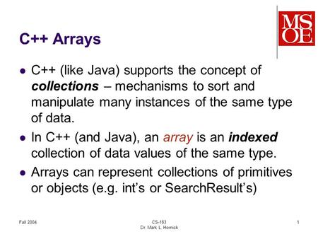 Fall 2004CS-183 Dr. Mark L. Hornick 1 C++ Arrays C++ (like Java) supports the concept of collections – mechanisms to sort and manipulate many instances.