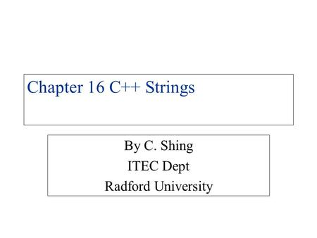 Chapter 16 C++ Strings By C. Shing ITEC Dept Radford University.