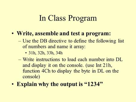 In Class Program Write, assemble and test a program: –Use the DB directive to define the following list of numbers and name it array: 31h, 32h, 33h, 34h.