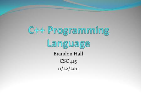 Brandon Hall CSC 415 11/22/2011. Bjarne Stroustrup Why C++ was created Programming Languages behind C++ First C++ Compiler (CFront)