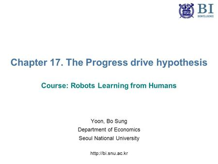 Chapter 17. The Progress drive hypothesis Course: Robots Learning from Humans Yoon, Bo Sung Department of Economics Seoul National University