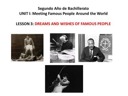 Segundo Año de Bachillerato UNIT I: Meeting Famous People Around the World LESSON 3: DREAMS AND WISHES OF FAMOUS PEOPLE.